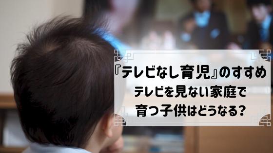 『テレビなし育児』のすすめ:テレビを見ない家庭で育つ子供はどうなる?