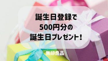 無印良品で誕生日登録で、500円分の誕生日プレゼントがもらえる!