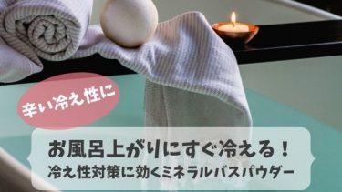 お風呂上がりにすぐ冷える!冷え性対策に効くミネラルバスパウダー