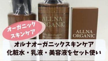 オルナオーガニックスキンケアセットを実際に使った口コミ!化粧水・乳液・美容液を使ったアラフォーママの感想