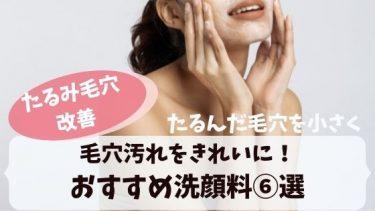 たるみ毛穴に効果!毛穴汚れをきれいにする洗顔料とは?おすすめ洗顔料⑥選