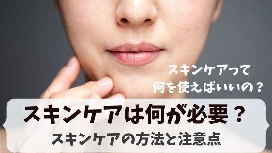スキンケアは何が必要?スキンケアの方法と注意点、オススメスキンケア化粧品を紹介!